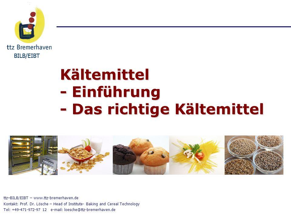 BILB/EIBT K ä ltemittel - Einf ü hrung - Das richtige K ä ltemittel BILB/EIBT ttz–BILB/EIBT – www.ttz-bremerhaven.de Kontakt: Prof. Dr. Lösche – Head