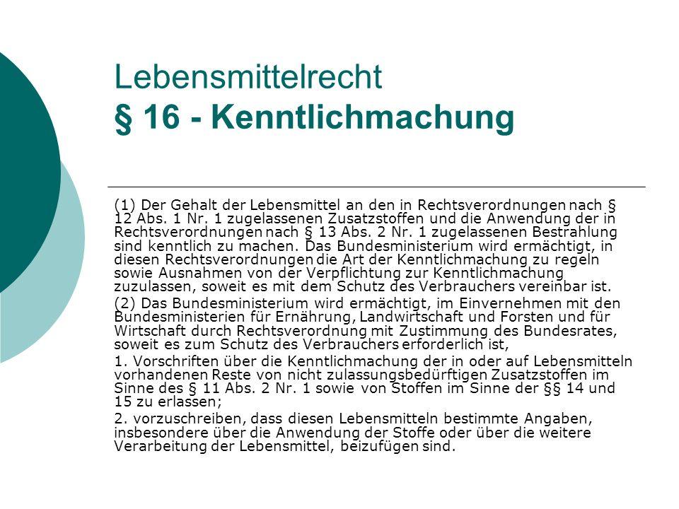 Lebensmittelrecht § 16 - Kenntlichmachung (1) Der Gehalt der Lebensmittel an den in Rechtsverordnungen nach § 12 Abs. 1 Nr. 1 zugelassenen Zusatzstoff
