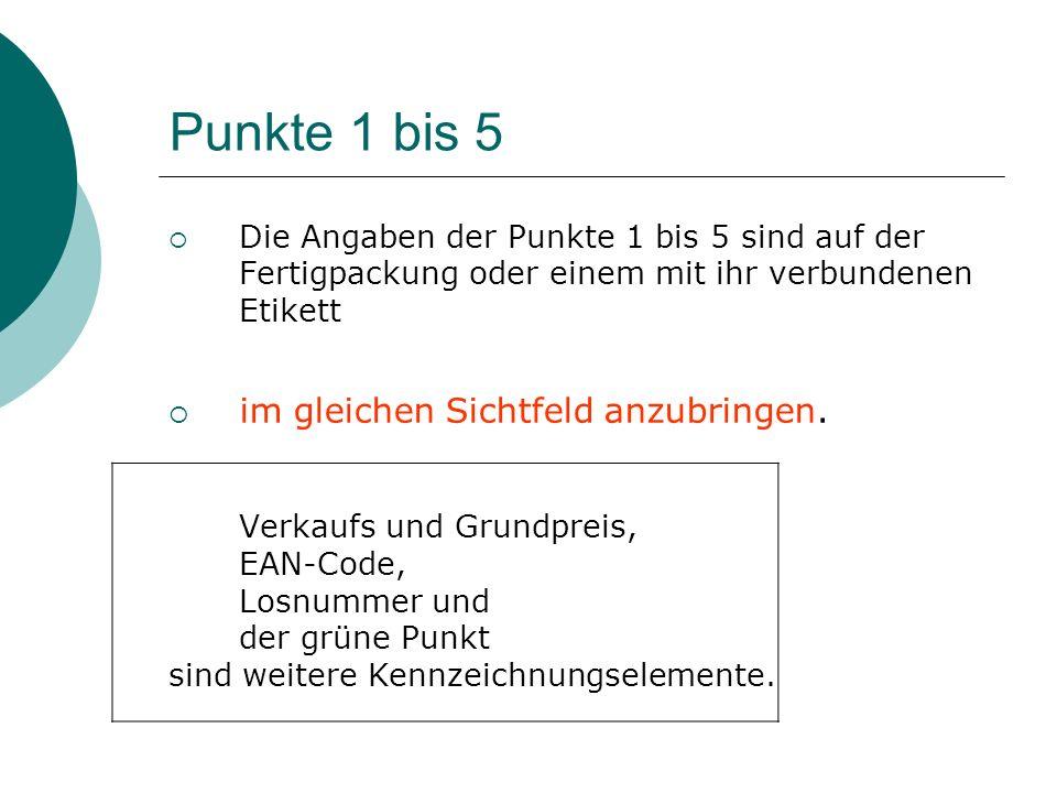 Punkte 1 bis 5 Die Angaben der Punkte 1 bis 5 sind auf der Fertigpackung oder einem mit ihr verbundenen Etikett im gleichen Sichtfeld anzubringen. Ver