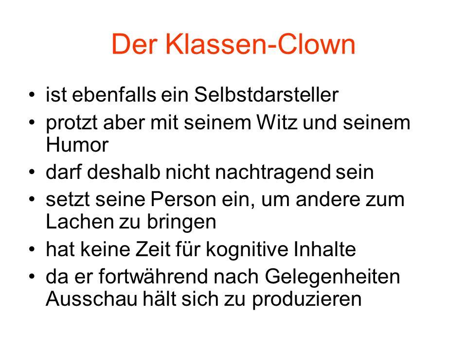 Der Klassen-Clown ist ebenfalls ein Selbstdarsteller protzt aber mit seinem Witz und seinem Humor darf deshalb nicht nachtragend sein setzt seine Pers