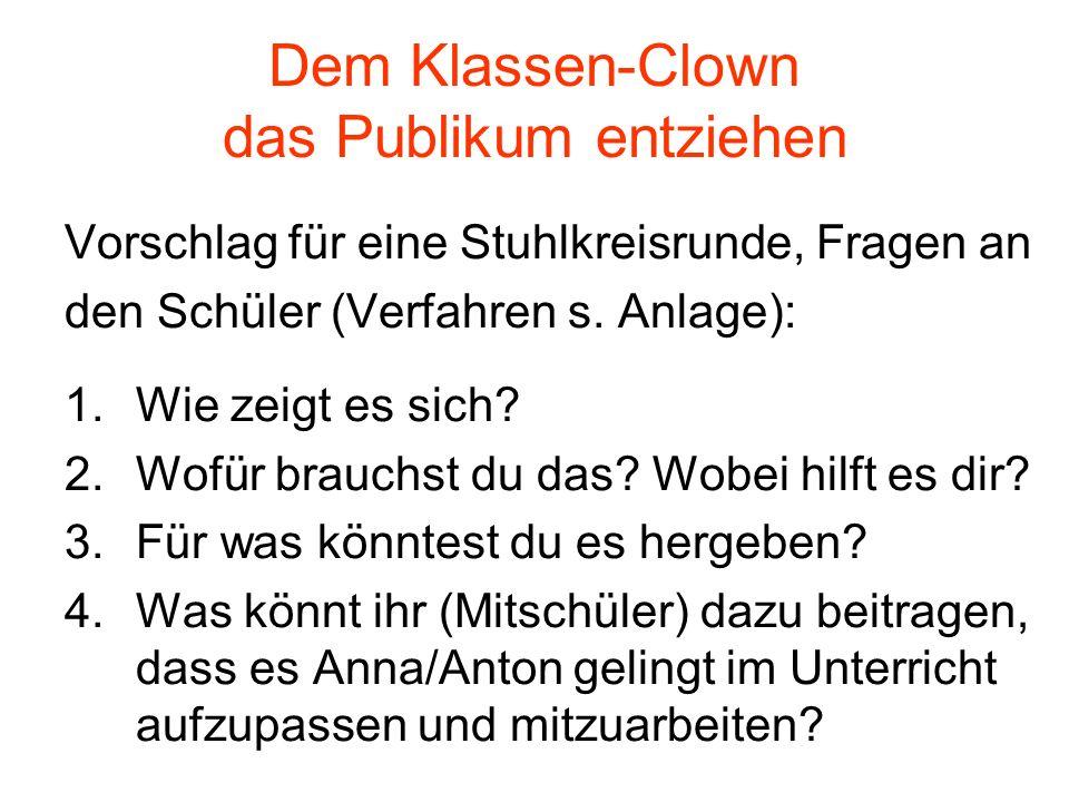 Dem Klassen-Clown das Publikum entziehen Vorschlag für eine Stuhlkreisrunde, Fragen an den Schüler (Verfahren s. Anlage): 1.Wie zeigt es sich? 2.Wofür
