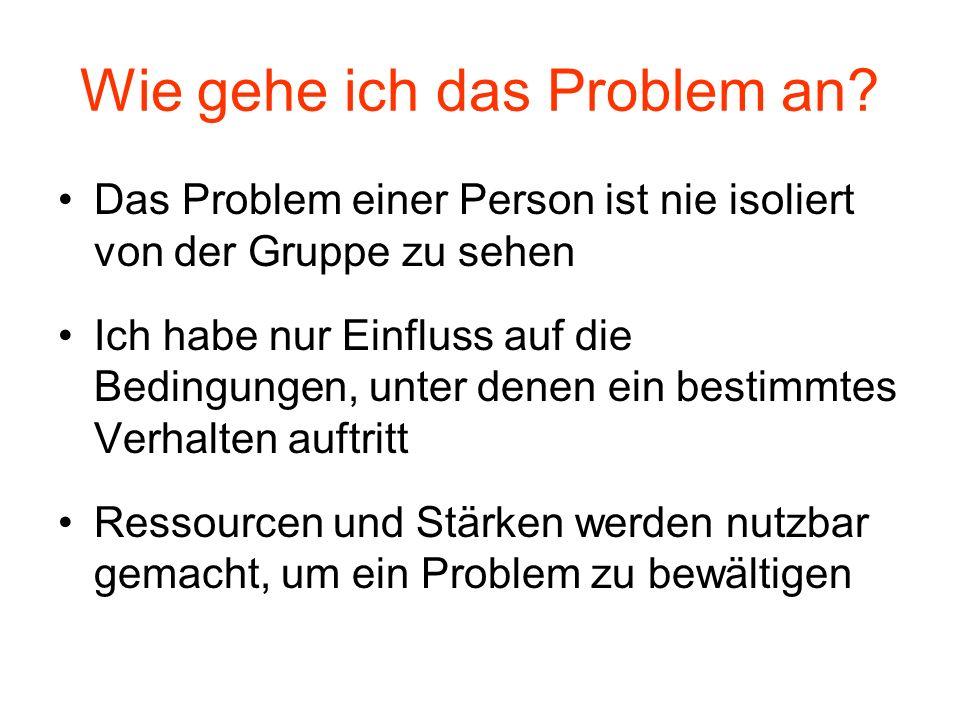Wie gehe ich das Problem an? Das Problem einer Person ist nie isoliert von der Gruppe zu sehen Ich habe nur Einfluss auf die Bedingungen, unter denen