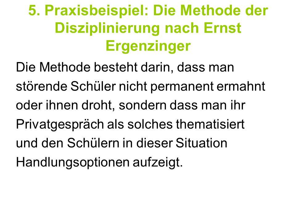 5. Praxisbeispiel: Die Methode der Disziplinierung nach Ernst Ergenzinger Die Methode besteht darin, dass man störende Schüler nicht permanent ermahnt