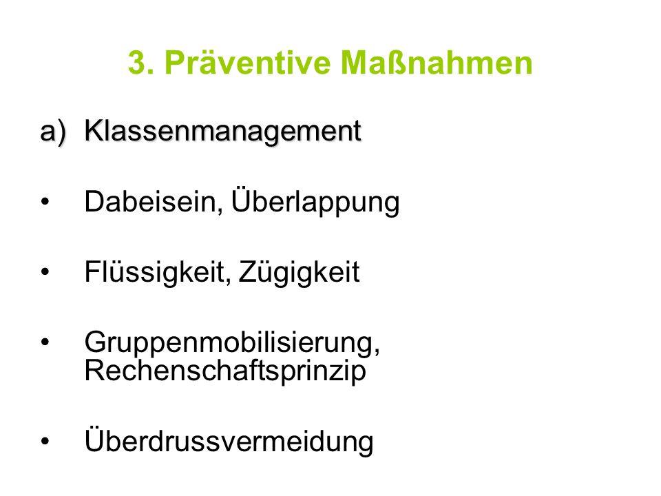 3. Präventive Maßnahmen a)Klassenmanagement Dabeisein, Überlappung Flüssigkeit, Zügigkeit Gruppenmobilisierung, Rechenschaftsprinzip Überdrussvermeidu
