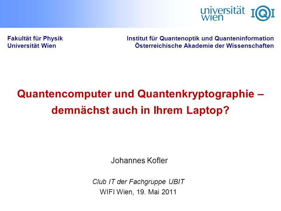 Quantencomputer und Quantenkryptographie – demnächst auch in Ihrem Laptop? Fakultät für Physik Universität Wien Institut für Quantenoptik und Quanteni