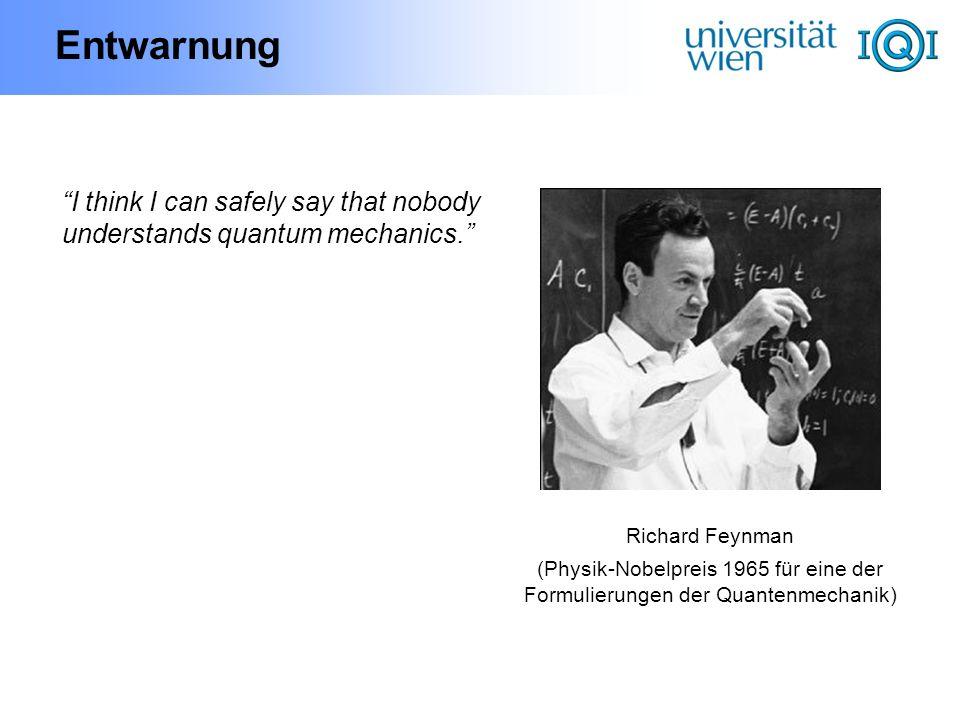 Entwarnung I think I can safely say that nobody understands quantum mechanics. Richard Feynman (Physik-Nobelpreis 1965 für eine der Formulierungen der