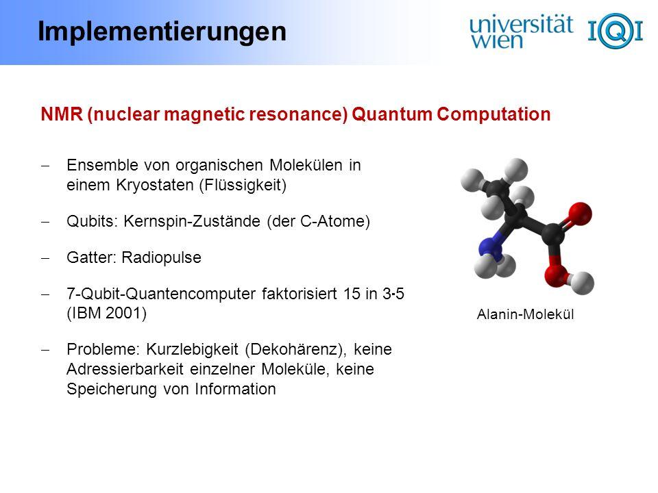 Implementierungen NMR (nuclear magnetic resonance) Quantum Computation Ensemble von organischen Molekülen in einem Kryostaten (Flüssigkeit) Qubits: Ke