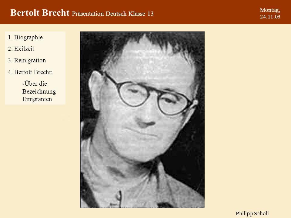 Bertolt Brecht Präsentation Deutsch Klasse 13 Montag, 24.11.03 1. Biographie 2. Exilzeit 3. Remigration 4. Bertolt Brecht: -Über die Bezeichnung Emigr