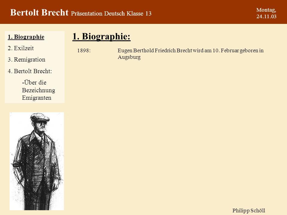 Montag, 24.11.03 1. Biographie: Eugen Berthold Friedrich Brecht wird am 10. Februar geboren in Augsburg 1898: 1. Biographie 2. Exilzeit 3. Remigration