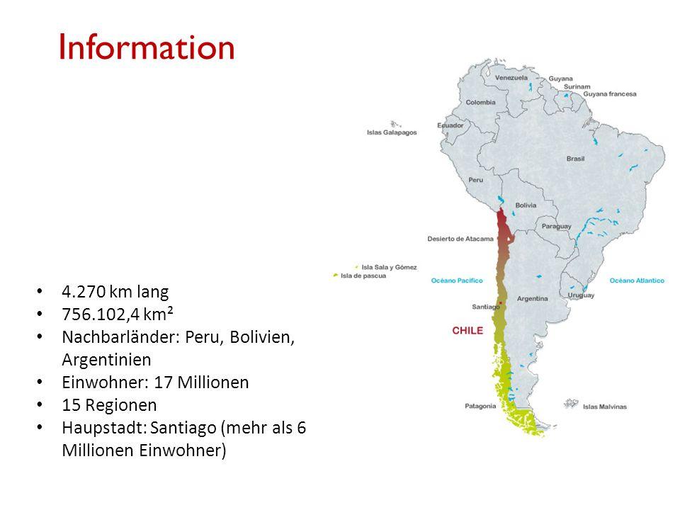 Information 4.270 km lang 756.102,4 km² Nachbarländer: Peru, Bolivien, Argentinien Einwohner: 17 Millionen 15 Regionen Haupstadt: Santiago (mehr als 6