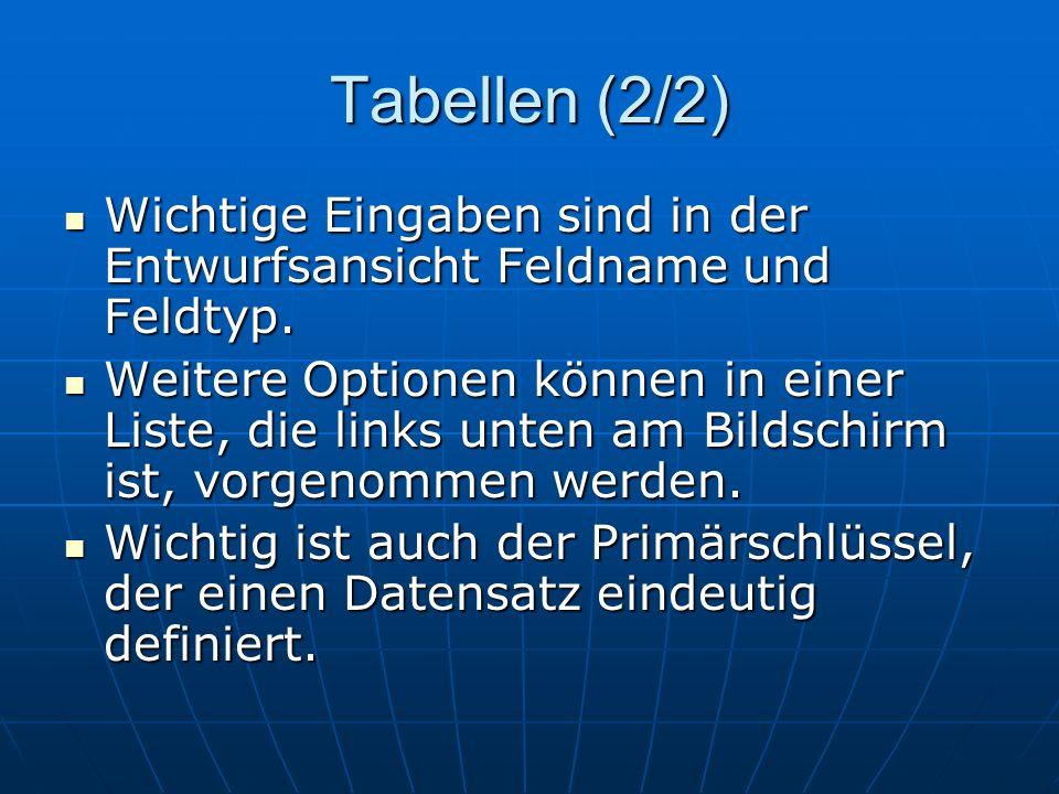 Tabellen (2/2) Wichtige Eingaben sind in der Entwurfsansicht Feldname und Feldtyp. Wichtige Eingaben sind in der Entwurfsansicht Feldname und Feldtyp.