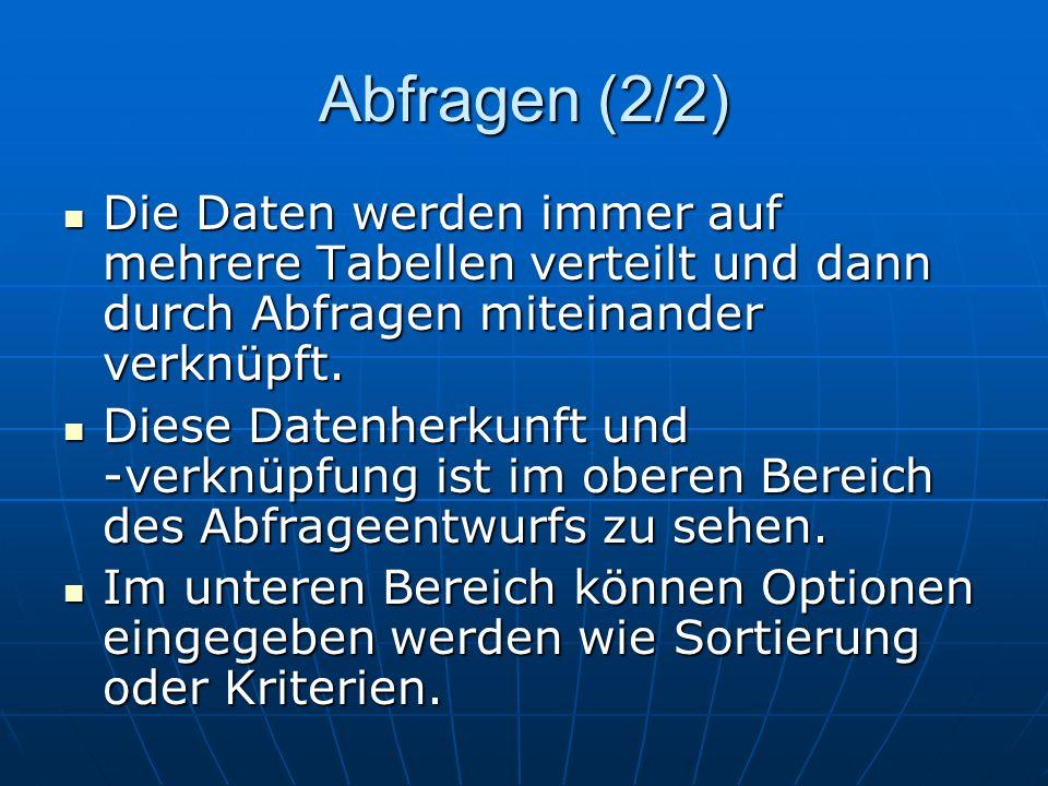 Abfragen (2/2) Die Daten werden immer auf mehrere Tabellen verteilt und dann durch Abfragen miteinander verknüpft. Die Daten werden immer auf mehrere