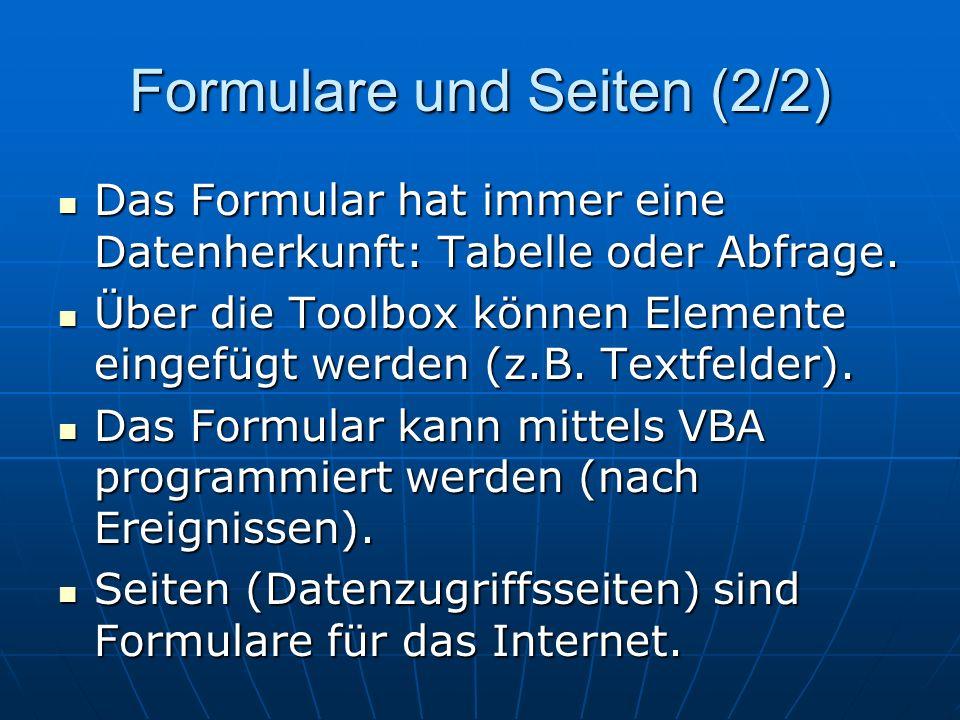 Formulare und Seiten (2/2) Das Formular hat immer eine Datenherkunft: Tabelle oder Abfrage. Das Formular hat immer eine Datenherkunft: Tabelle oder Ab