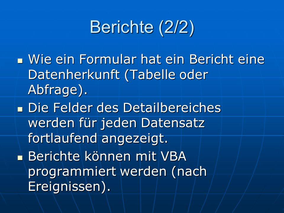 Berichte (2/2) Wie ein Formular hat ein Bericht eine Datenherkunft (Tabelle oder Abfrage). Wie ein Formular hat ein Bericht eine Datenherkunft (Tabell