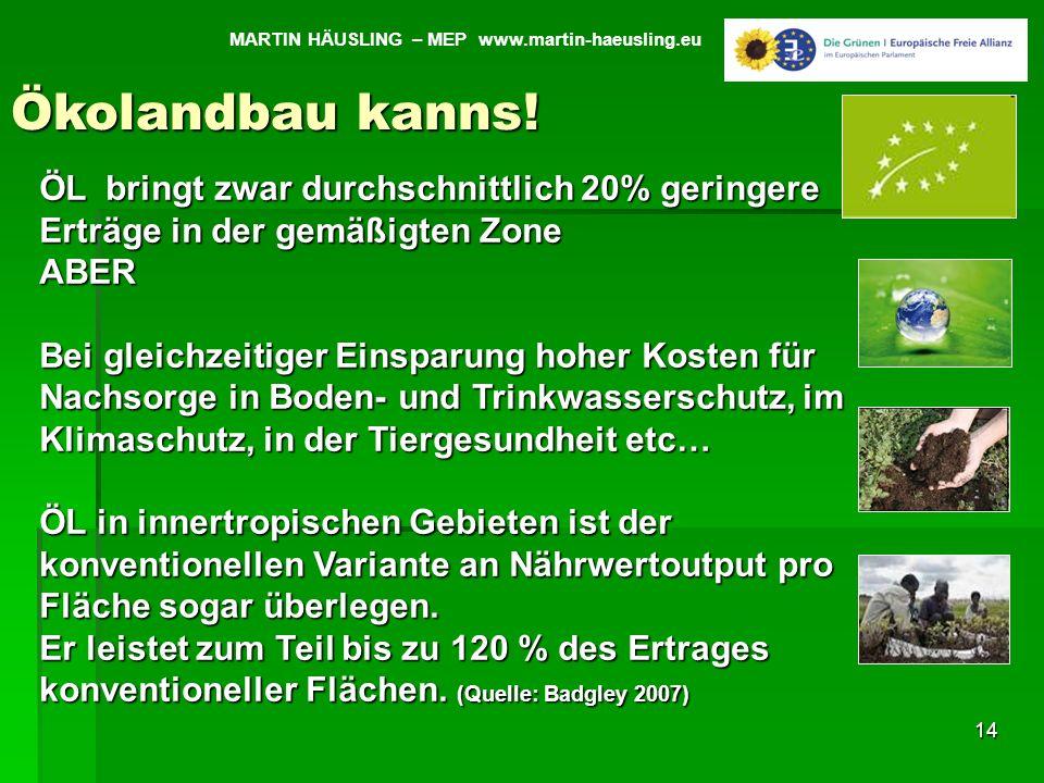 14 MARTIN HÄUSLING – MEP www.martin-haeusling.eu Ökolandbau kanns! ÖL bringt zwar durchschnittlich 20% geringere Erträge in der gemäßigten Zone ABER B