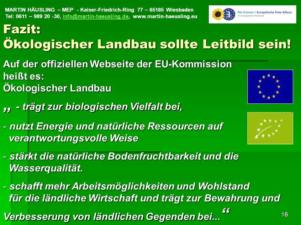 MARTIN HÄUSLING – MEP - Kaiser-Friedrich-Ring 77 – 65185 Wiesbaden Tel: 0611 – 989 20 -30, info@martin-haeusling.de, www.martin-haeusling.euinfo@martin-haeusling.de16 Auf der offiziellen Webseite der EU-Kommission heißt es: Ökologischer Landbau - trägt zur biologischen Vielfalt bei, - trägt zur biologischen Vielfalt bei, - nutzt Energie und natürliche Ressourcen auf verantwortungsvolle Weise - stärkt die natürliche Bodenfruchtbarkeit und die Wasserqualität.