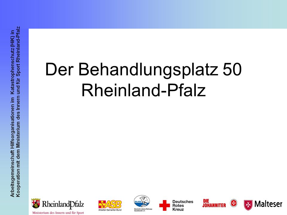 Arbeitsgemeinschaft Hilfsorganisationen im Katastrophenschutz (HiK) in Kooperation mit dem Ministerium des Innern und für Sport Rheinland-Pfalz 32 Fahrzeuge: 1 ELW 1 3 GW Sanitätsdienst 3 RTW 6 KTW 1 GW Betreuung 2 MTW/MZF1 Der Behandlungsplatz 50 Rheinland-Pfalz