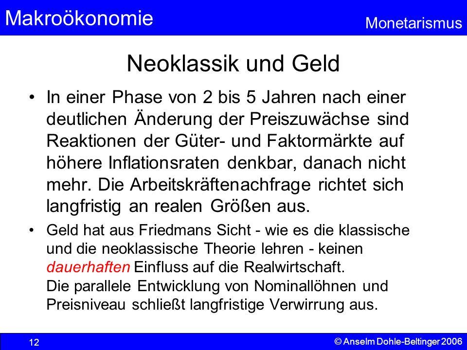 Makroökonomie Monetarismus © Anselm Dohle-Beltinger 2006 12 Neoklassik und Geld In einer Phase von 2 bis 5 Jahren nach einer deutlichen Änderung der P