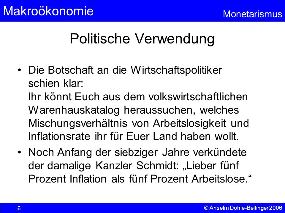 Makroökonomie Monetarismus © Anselm Dohle-Beltinger 2006 6 Politische Verwendung Die Botschaft an die Wirtschaftspolitiker schien klar: Ihr könnt Euch