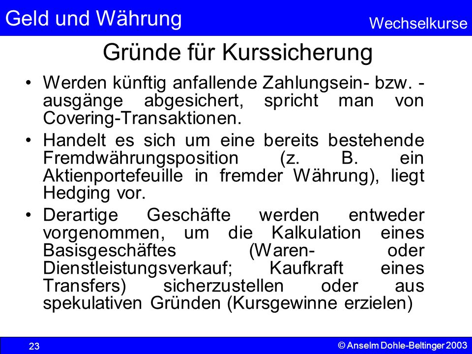 Geld und Währung Wechselkurse © Anselm Dohle-Beltinger 2003 23 Gründe für Kurssicherung Werden künftig anfallende Zahlungsein- bzw.