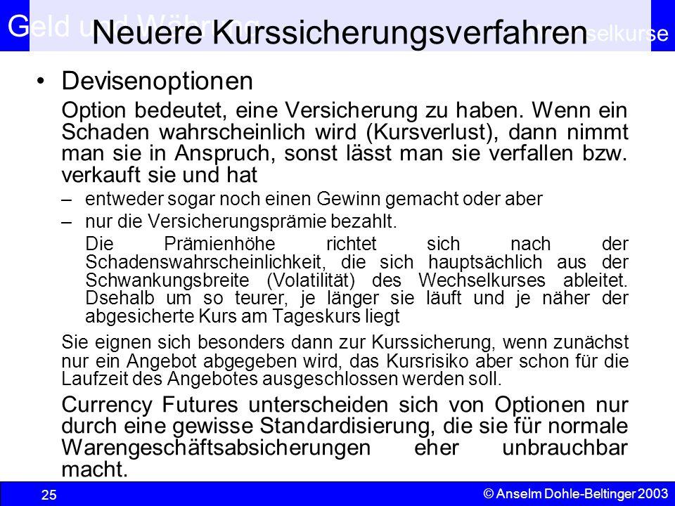 Geld und Währung Wechselkurse © Anselm Dohle-Beltinger 2003 25 Neuere Kurssicherungsverfahren Devisenoptionen Option bedeutet, eine Versicherung zu haben.
