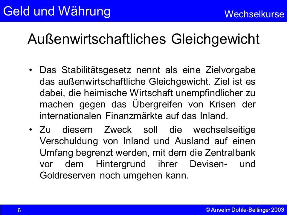 Geld und Währung Wechselkurse © Anselm Dohle-Beltinger 2003 6 Außenwirtschaftliches Gleichgewicht Das Stabilitätsgesetz nennt als eine Zielvorgabe das außenwirtschaftliche Gleichgewicht.
