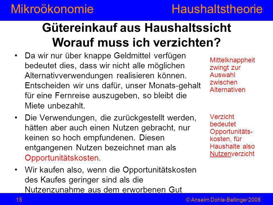MikroökonomieHaushaltstheorie © Anselm Dohle-Beltinger 200615 Gütereinkauf aus Haushaltssicht Worauf muss ich verzichten? Da wir nur über knappe Geldm