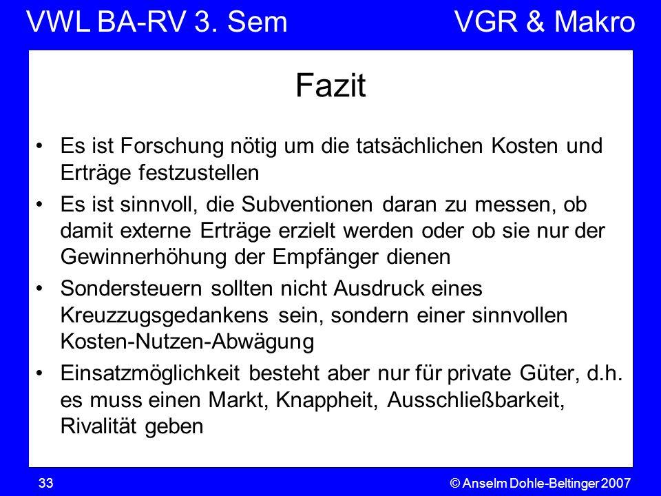 VWL BA-RV 3. SemVGR & Makro © Anselm Dohle-Beltinger 200733 Fazit Es ist Forschung nötig um die tatsächlichen Kosten und Erträge festzustellen Es ist