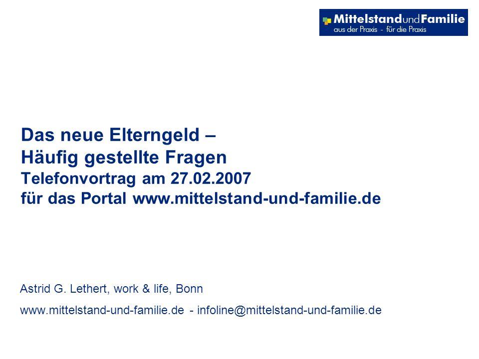 Das neue Elterngeld – Häufig gestellte Fragen Telefonvortrag am 27.02.2007 für das Portal www.mittelstand-und-familie.de Astrid G.