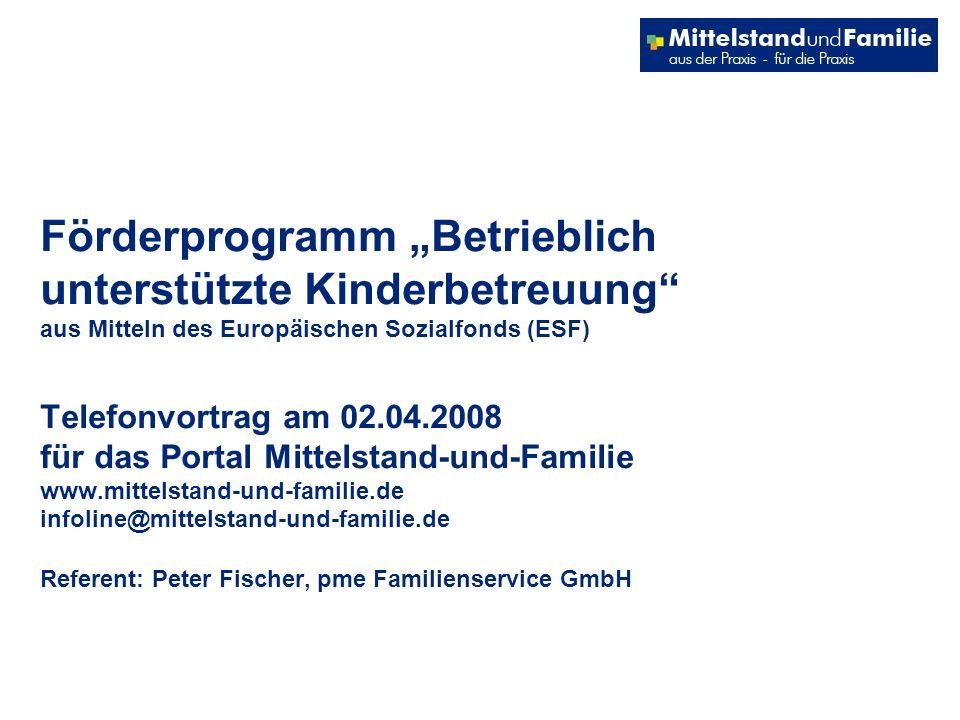 Förderprogramm Betrieblich unterstützte Kinderbetreuung aus Mitteln des Europäischen Sozialfonds (ESF) Telefonvortrag am 02.04.2008 für das Portal Mittelstand-und-Familie www.mittelstand-und-familie.de infoline@mittelstand-und-familie.de Referent: Peter Fischer, pme Familienservice GmbH