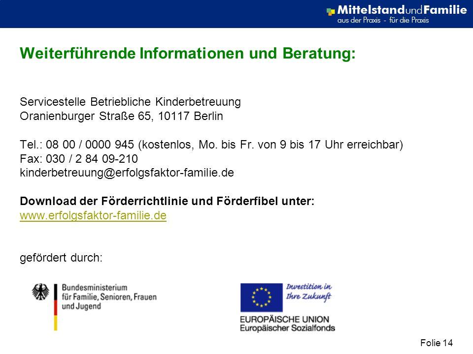 Folie 14 Weiterführende Informationen und Beratung: Servicestelle Betriebliche Kinderbetreuung Oranienburger Straße 65, 10117 Berlin Tel.: 08 00 / 0000 945 (kostenlos, Mo.