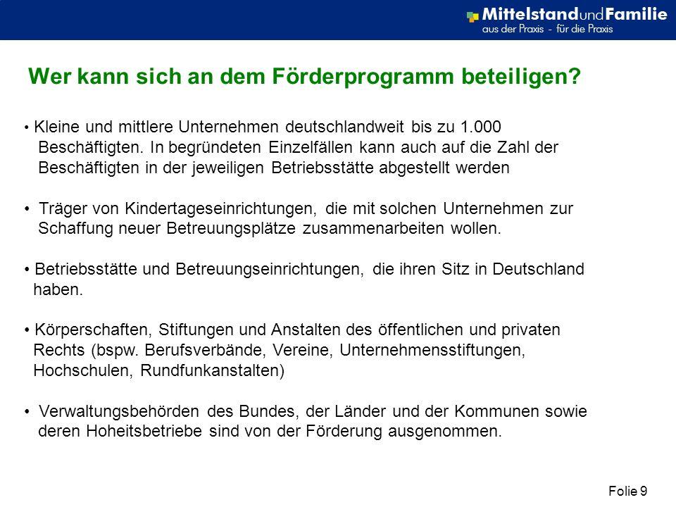 Folie 9 Wer kann sich an dem Förderprogramm beteiligen? Kleine und mittlere Unternehmen deutschlandweit bis zu 1.000 Beschäftigten. In begründeten Ein