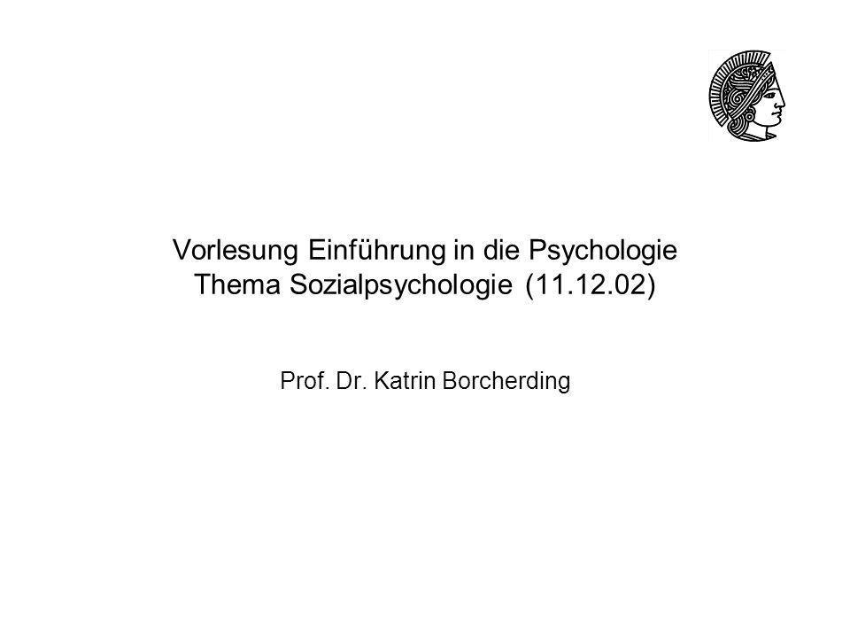 Vorlesung Einführung in die Psychologie Thema Sozialpsychologie (11.12.02) Prof. Dr. Katrin Borcherding