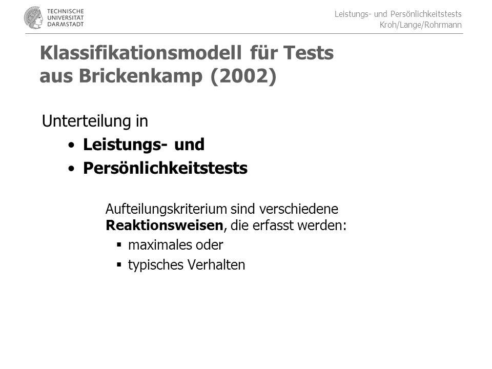 Leistungs- und Persönlichkeitstests Kroh/Lange/Rohrmann Klassifikationsmodell für Tests aus Brickenkamp (2002) Unterteilung in Leistungs- und Persönlichkeitstests Aufteilungskriterium sind verschiedene Reaktionsweisen, die erfasst werden: maximales oder typisches Verhalten
