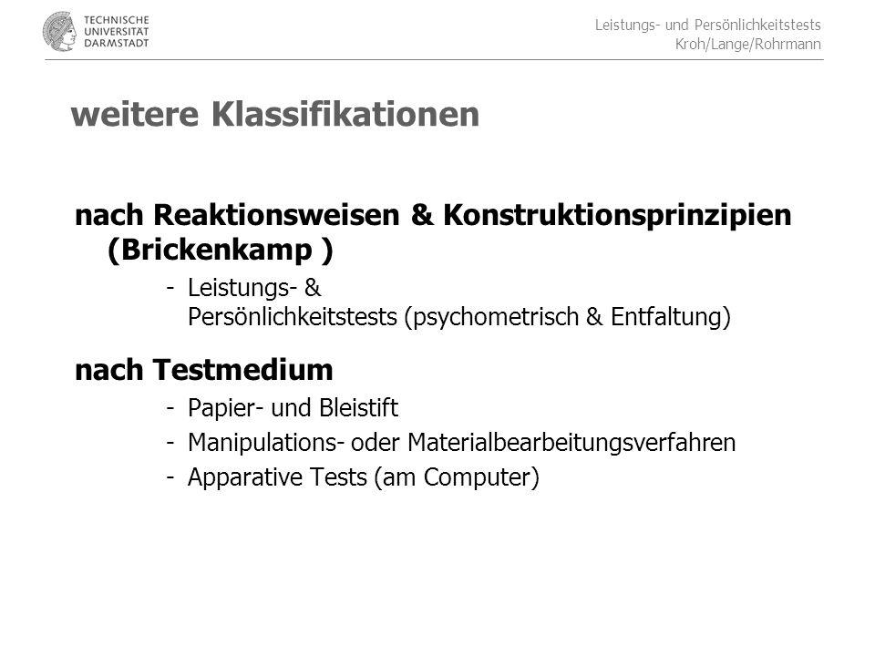 Leistungs- und Persönlichkeitstests Kroh/Lange/Rohrmann weitere Klassifikationen nach Reaktionsweisen & Konstruktionsprinzipien (Brickenkamp ) -Leistungs- & Persönlichkeitstests (psychometrisch & Entfaltung) nach Testmedium -Papier- und Bleistift -Manipulations- oder Materialbearbeitungsverfahren -Apparative Tests (am Computer)
