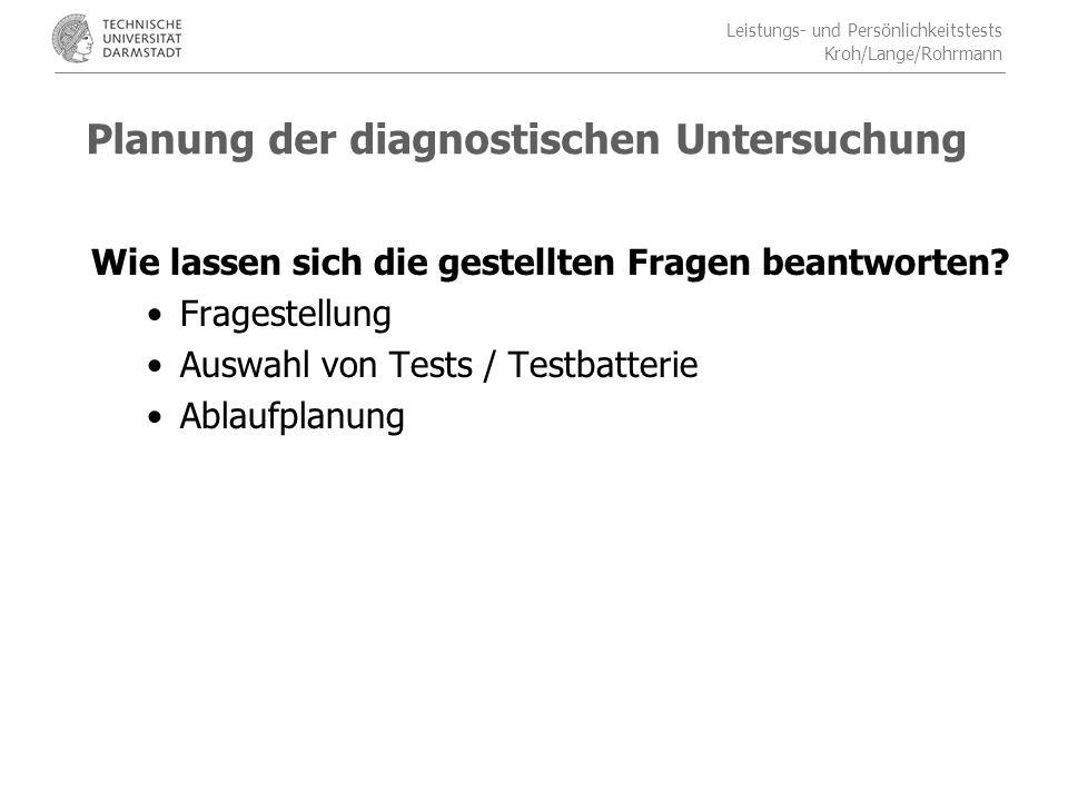 Leistungs- und Persönlichkeitstests Kroh/Lange/Rohrmann Planung der diagnostischen Untersuchung Wie lassen sich die gestellten Fragen beantworten.