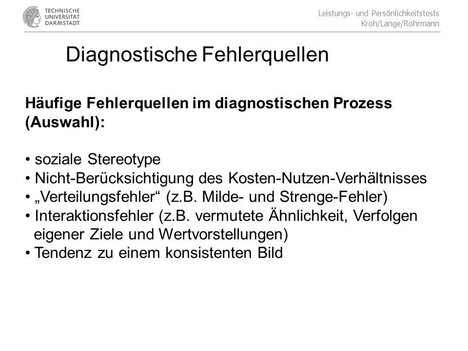 Leistungs- und Persönlichkeitstests Kroh/Lange/Rohrmann Diagnostische Fehlerquellen Häufige Fehlerquellen im diagnostischen Prozess (Auswahl): soziale Stereotype Nicht-Berücksichtigung des Kosten-Nutzen-Verhältnisses Verteilungsfehler (z.B.