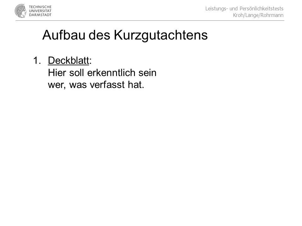 Leistungs- und Persönlichkeitstests Kroh/Lange/Rohrmann Aufbau des Kurzgutachtens 1.Deckblatt: Hier soll erkenntlich sein wer, was verfasst hat.