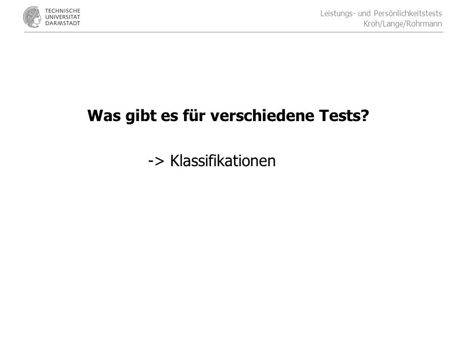 Leistungs- und Persönlichkeitstests Kroh/Lange/Rohrmann Klassifikationsmodell für Tests aus Brickenkamp (2002) Klassifikation ist möglich nach formalen Kriterien (z.B.