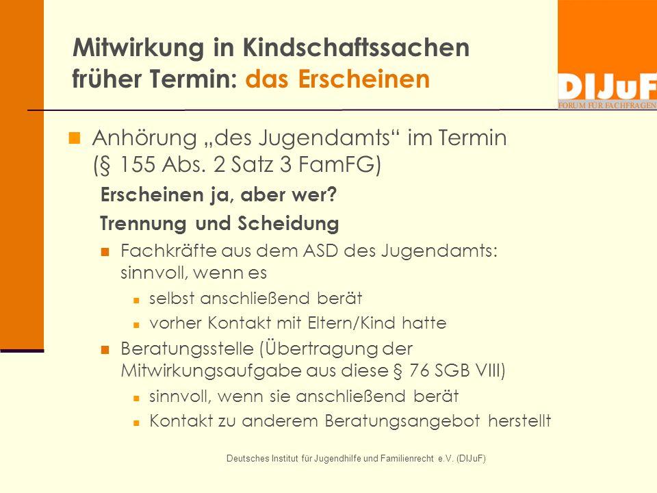Deutsches Institut für Jugendhilfe und Familienrecht e.V. (DIJuF) Mitwirkung in Kindschaftssachen früher Termin: das Erscheinen Anhörung des Jugendamt