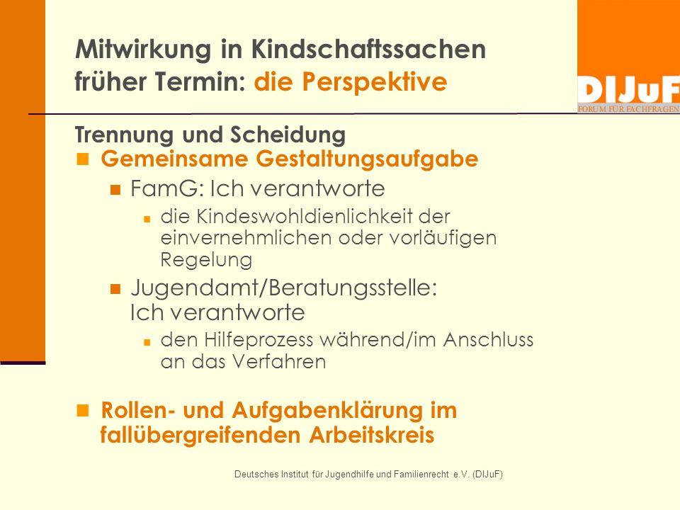 Deutsches Institut für Jugendhilfe und Familienrecht e.V. (DIJuF) Mitwirkung in Kindschaftssachen früher Termin: die Perspektive Trennung und Scheidun