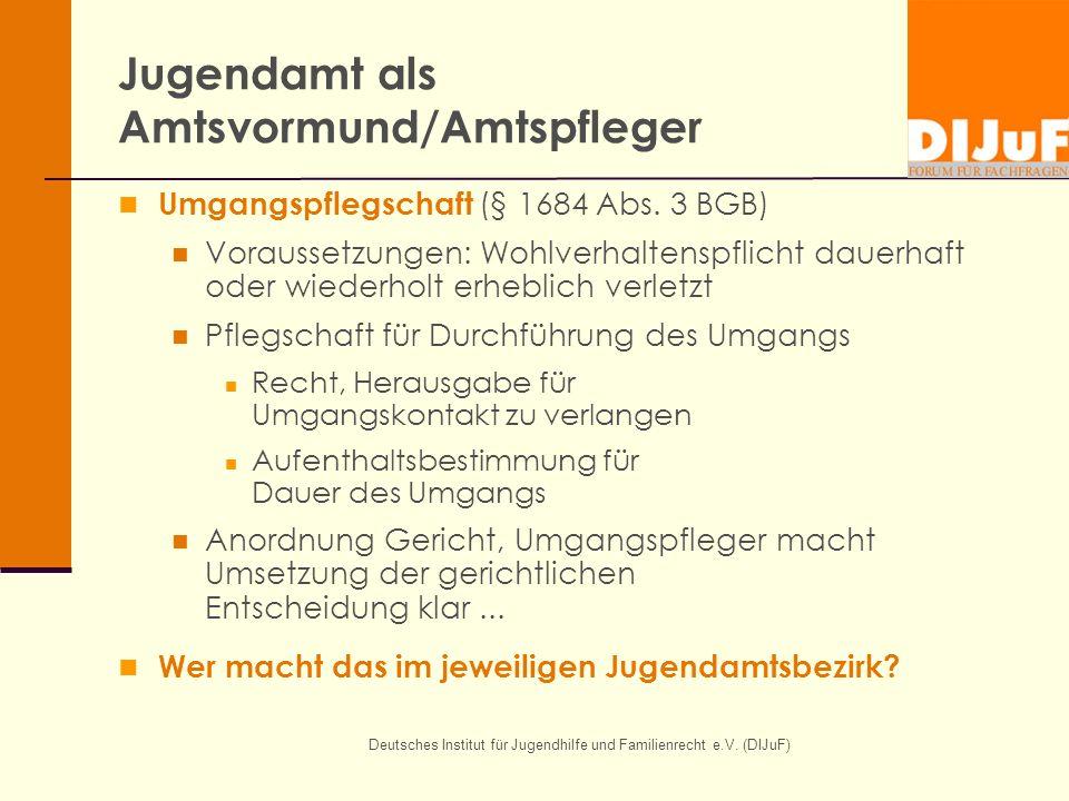 Deutsches Institut für Jugendhilfe und Familienrecht e.V. (DIJuF) Jugendamt als Amtsvormund/Amtspfleger Umgangspflegschaft (§ 1684 Abs. 3 BGB) Vorauss