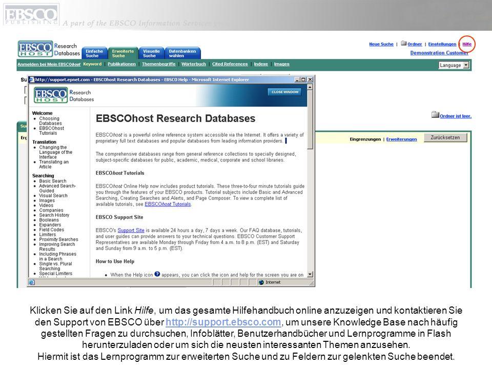 Klicken Sie auf den Link Hilfe, um das gesamte Hilfehandbuch online anzuzeigen und kontaktieren Sie den Support von EBSCO über http://support.ebsco.com, um unsere Knowledge Base nach häufig gestellten Fragen zu durchsuchen, Infoblätter, Benutzerhandbücher und Lernprogramme in Flash herunterzuladen oder um sich die neusten interessanten Themen anzusehen.http://support.ebsco.com Hiermit ist das Lernprogramm zur erweiterten Suche und zu Feldern zur gelenkten Suche beendet.