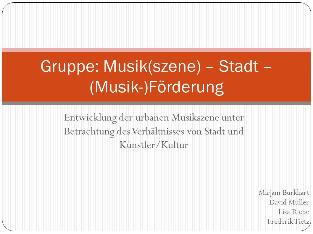 Entwicklung der urbanen Musikszene unter Betrachtung des Verhältnisses von Stadt und Künstler/Kultur Gruppe: Musik(szene) – Stadt – (Musik-)Förderung