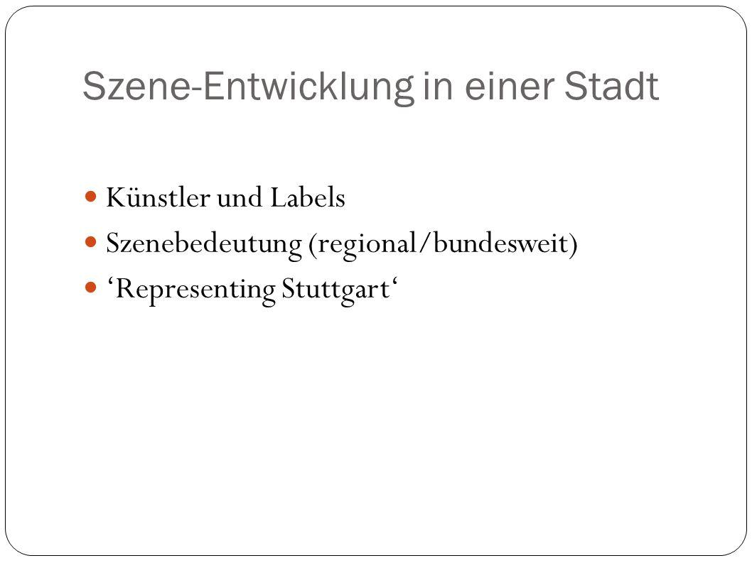 Szene-Entwicklung in einer Stadt Künstler und Labels Szenebedeutung (regional/bundesweit) Representing Stuttgart