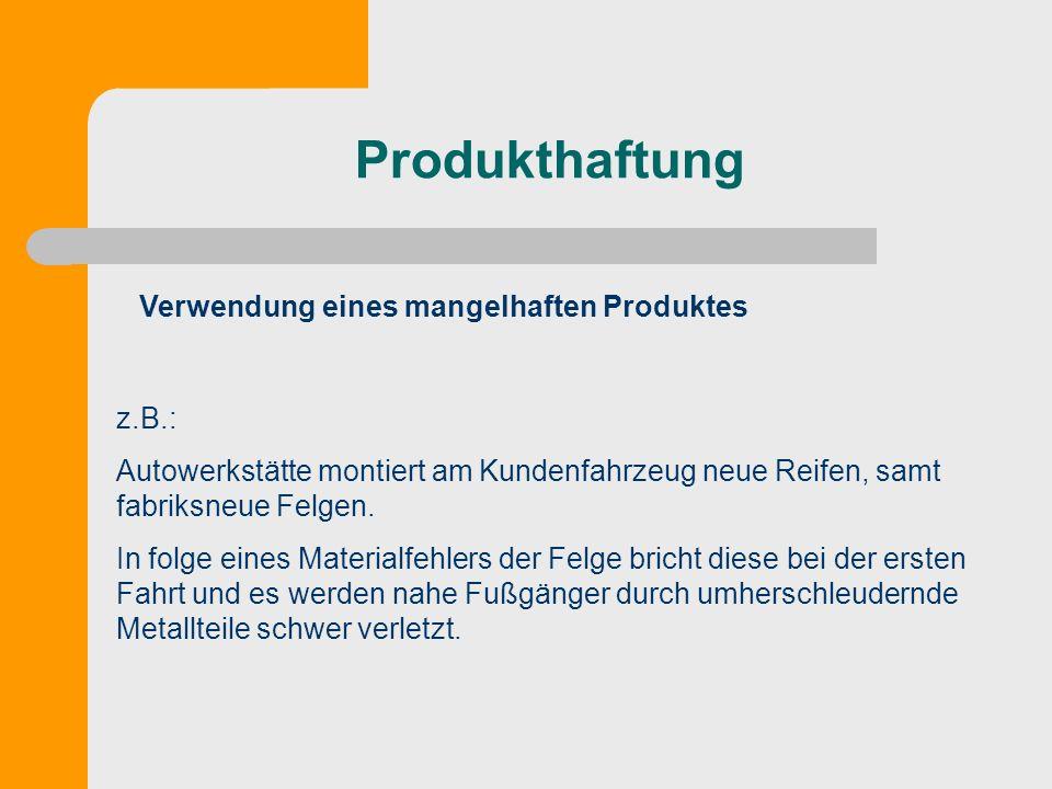 Produkthaftung Verwendung eines mangelhaften Produktes z.B.: Autowerkstätte montiert am Kundenfahrzeug neue Reifen, samt fabriksneue Felgen. In folge