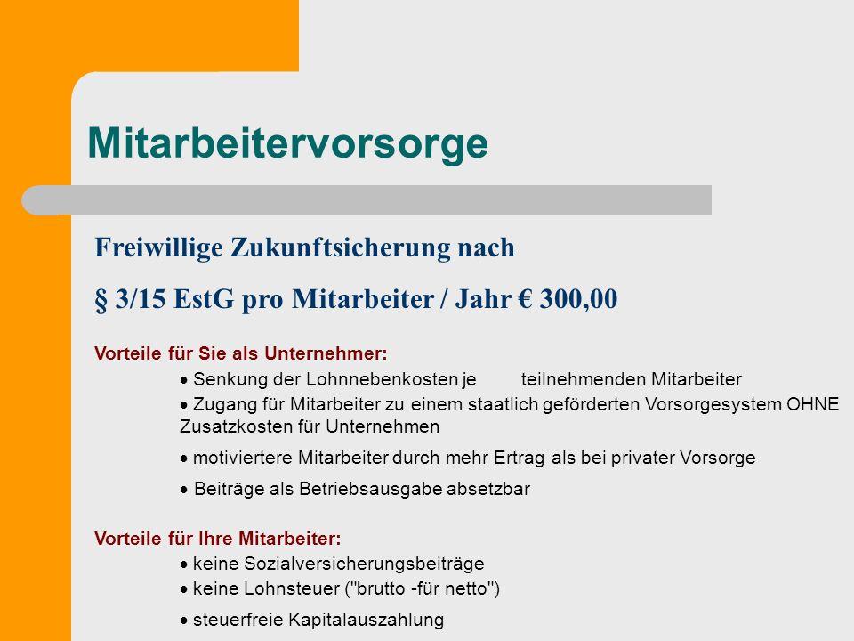 Mitarbeitervorsorge Freiwillige Zukunftsicherung nach § 3/15 EstG pro Mitarbeiter / Jahr 300,00 Vorteile für Sie als Unternehmer: Senkung der Lohnnebe