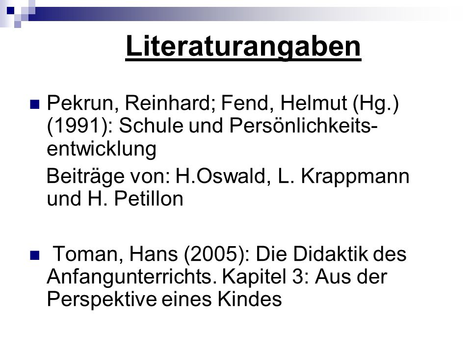 Literaturangaben Pekrun, Reinhard; Fend, Helmut (Hg.) (1991): Schule und Persönlichkeits- entwicklung Beiträge von: H.Oswald, L. Krappmann und H. Peti