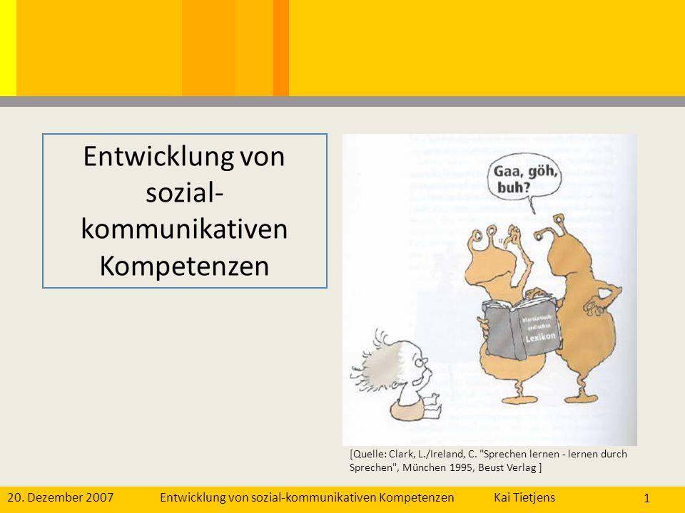 20. Dezember 2007Kai Tietjens Entwicklung von sozial-kommunikativen Kompetenzen 1 [Quelle: Clark, L./Ireland, C.