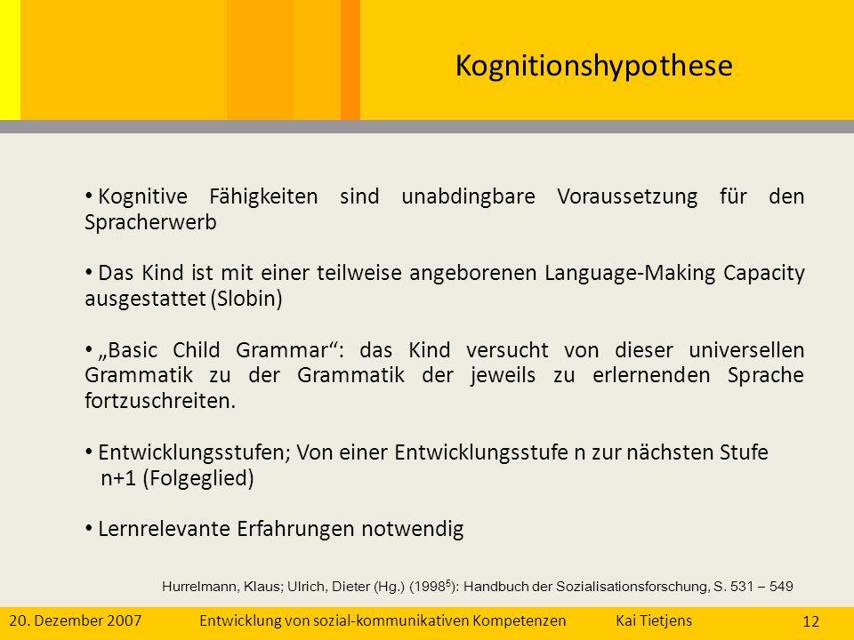 20. Dezember 2007Kai Tietjens Entwicklung von sozial-kommunikativen Kompetenzen 12 Kognitionshypothese Kognitive Fähigkeiten sind unabdingbare Vorauss